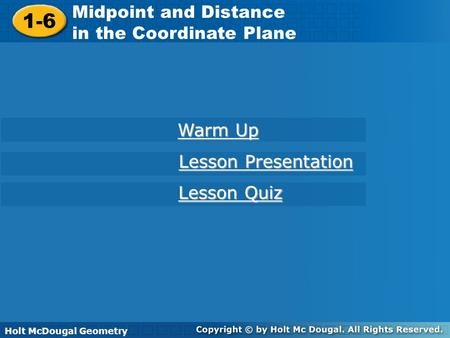 Holt McDougal Geometry 1-6 Midpoint and Distance in the Coordinate Plane 1-6 Midpoint and Distance in the Coordinate Plane Holt Geometry Warm Up Warm Up.