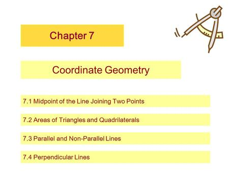 Chapter 7 Coordinate Geometry 7.1 Midpoint of the Line Joining Two Points 7.2 Areas of Triangles and Quadrilaterals 7.3 Parallel and Non-Parallel Lines.