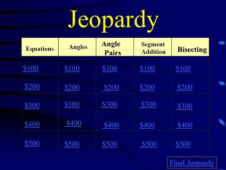 Jeopardy Equations Angles Angle Pairs Segment Addition Bisecting $100 $200 $300 $400 $500 $100 $200 $300 $400 $500 Final Jeopardy.