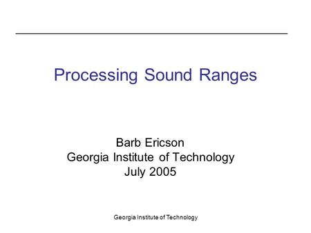Georgia Institute of Technology Processing Sound Ranges Barb Ericson Georgia Institute of Technology July 2005.
