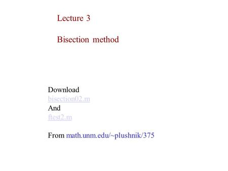 Lecture 3 Bisection method Download bisection02.m And ftest2.m From math.unm.edu/~plushnik/375.