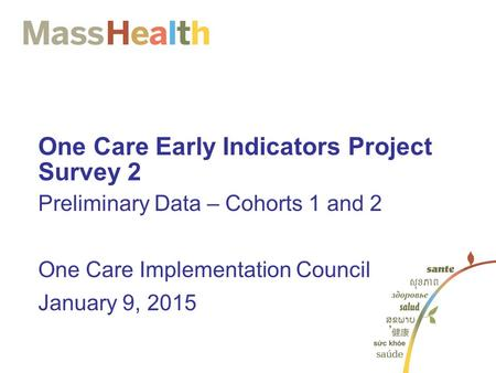 One Care Early Indicators Project Survey 2 Preliminary Data – Cohorts 1 and 2 One Care Implementation Council January 9, 2015.