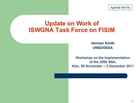 1 Update on Work of ISWGNA Task Force on FISIM Herman Smith UNSD/DESA Workshop on the Implementation of the 2008 SNA, Kiev, 29 November – 2 December 2011.