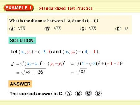 EXAMPLE 1 Standardized Test Practice SOLUTION Let ( x 1, y 1 ) = ( –3, 5) and ( x 2, y 2 ) = ( 4, – 1 ). = (4 – (–3)) 2 + (– 1 – 5) 2 = 49 + 36 = 85 (
