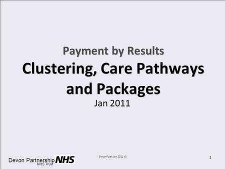 Devon Partnership NHS Trust Simon Polak Jan 2011 v3 1 Payment by Results Clustering, Care Pathways and Packages Jan 2011.