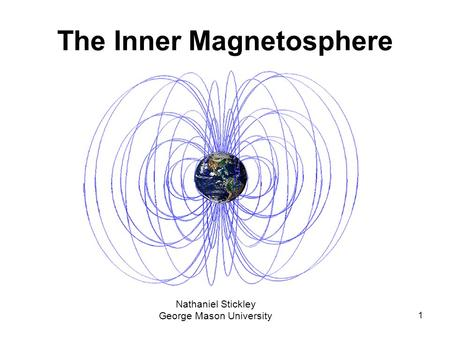 1 The Inner Magnetosphere Nathaniel Stickley George Mason University.
