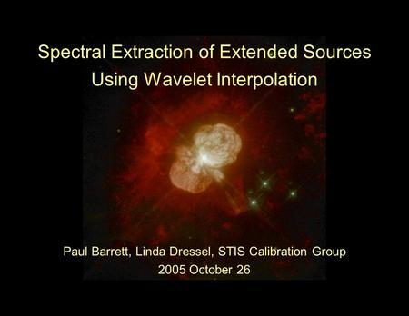 Spectral Extraction of Extended Sources Using Wavelet Interpolation Paul Barrett, Linda Dressel, STIS Calibration Group 2005 October 26.