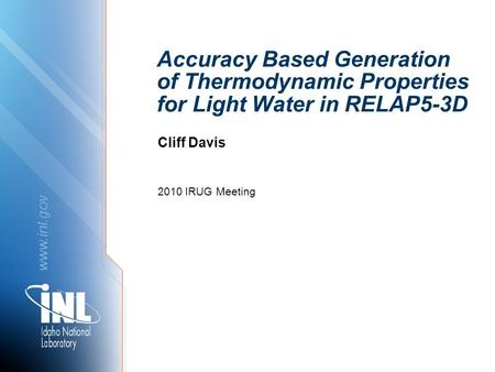 Www.inl.gov Accuracy Based Generation of Thermodynamic Properties for Light Water in RELAP5-3D 2010 IRUG Meeting Cliff Davis.