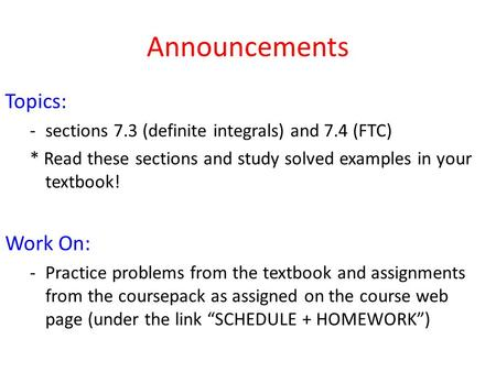 Announcements Topics: -sections 7.3 (definite integrals) and 7.4 (FTC) * Read these sections and study solved examples in your textbook! Work On: -Practice.