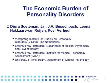 1 The Economic Burden of Personality Disorders  Djøra Soeteman, Jan J.V. Busschbach, Leona Hakkaart-van Roijen, Roel Verheul  Viersprong Institute for.