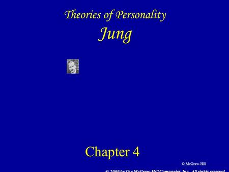 © McGraw-Hill Theories of Personality Jung Chapter 4 © 2009 by The McGraw-Hill Companies, Inc. All rights reserved.