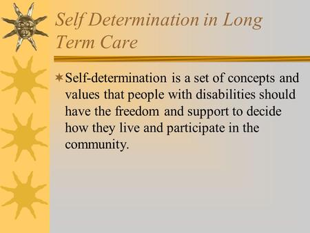 Self Determination in Long Term Care  Self-determination is a set of concepts and values that people with disabilities should have the freedom and support.