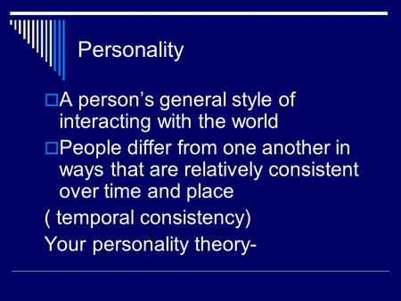 Personality  A person's general style of interacting with the world  People differ from one another in ways that are relatively consistent over time.