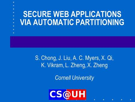 SECURE WEB APPLICATIONS VIA AUTOMATIC PARTITIONING S. Chong, J. Liu, A. C. Myers, X. Qi, K. Vikram, L. Zheng, X. Zheng Cornell University.