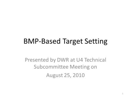 BMP-Based Target Setting Presented by DWR at U4 Technical Subcommittee Meeting on August 25, 2010 1.
