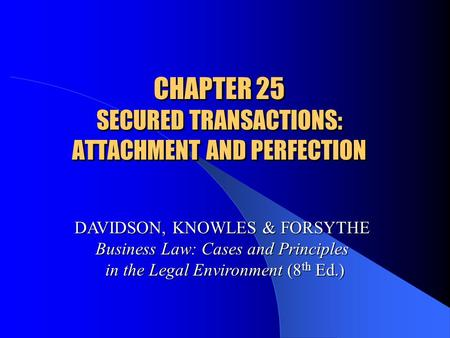 CHAPTER 25 SECURED TRANSACTIONS: ATTACHMENT AND PERFECTION DAVIDSON, KNOWLES & FORSYTHE Business Law: Cases and Principles in the Legal Environment (8.