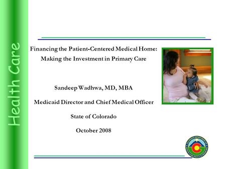 Health Care Financing the Patient-Centered Medical Home: Making the Investment in Primary Care Sandeep Wadhwa, MD, MBA Medicaid Director and Chief Medical.