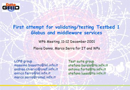 First attempt for validating/testing Testbed 1 Globus and middleware services WP6 Meeting, 11-12 December 2001 Flavia Donno, Marco Serra for IT and WPs.