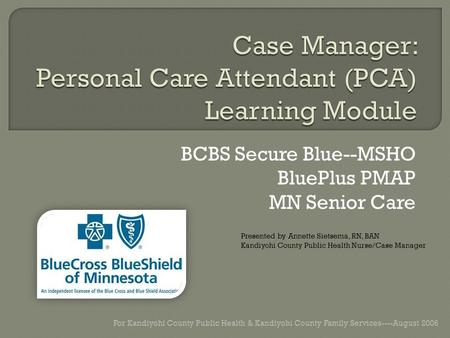 BCBS Secure Blue--MSHO BluePlus PMAP MN Senior Care For Kandiyohi County Public Health & Kandiyohi County Family Services----August 2006 Presented by Annette.