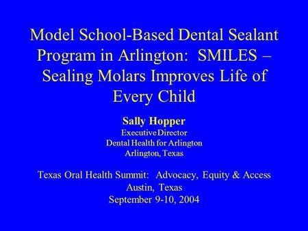 Model School-Based Dental Sealant Program in Arlington: SMILES – Sealing Molars Improves Life of Every Child Sally Hopper Executive Director Dental Health.