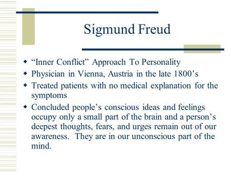 "Sigmund Freud  ""Inner Conflict"" Approach To Personality  Physician in Vienna, Austria in the late 1800's  Treated patients with no medical explanation."