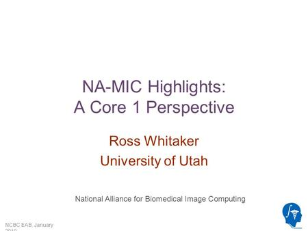 NCBC EAB, January 2010 NA-MIC Highlights: A Core 1 Perspective Ross Whitaker University of Utah National Alliance for Biomedical Image Computing.