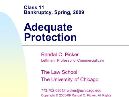 Class 11 Bankruptcy, Spring, 2009 Adequate Protection Randal C. Picker Leffmann Professor of Commercial Law The Law School The University of Chicago