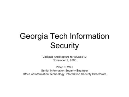 Georgia Tech Information Security Campus Architecture for ECE6612 November 2, 2005 Peter N. Wan Senior Information Security Engineer Office of Information.