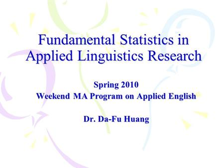 Fundamental Statistics in Applied Linguistics Research Spring 2010 Weekend MA Program on Applied English Dr. Da-Fu Huang.
