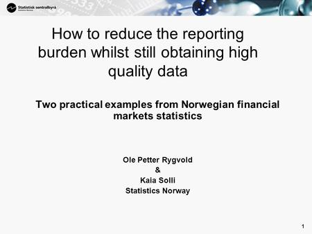 1 1 How to reduce the reporting burden whilst still obtaining high quality data Two practical examples from Norwegian financial markets statistics Ole.