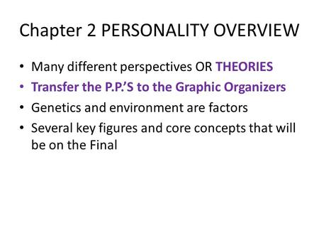 Chapter 2 PERSONALITY OVERVIEW Many different perspectives OR THEORIES Transfer the P.P.'S to the Graphic Organizers Genetics and environment are factors.
