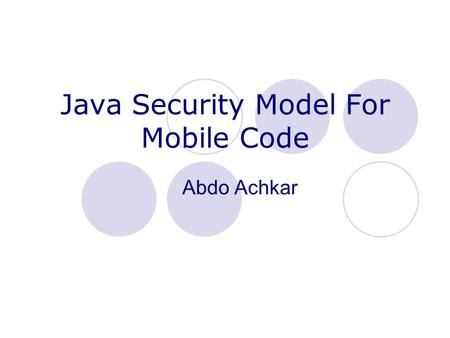 "Java Security Model For Mobile Code Abdo Achkar. Mobile Code A mobile object is a ""self contained piece"" of executable code. Definition:  Code that can."