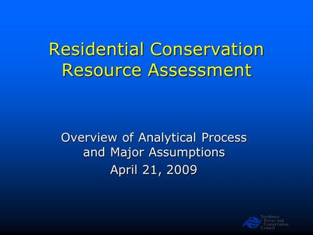 Northwest Power and Conservation Council Residential Conservation Resource Assessment Overview of Analytical Process and Major Assumptions April 21, 2009.