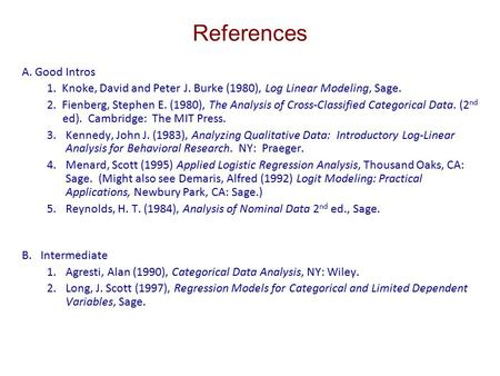 References A. Good Intros 1. Knoke, David and Peter J. Burke (1980), Log Linear Modeling, Sage. 2. Fienberg, Stephen E. (1980), The Analysis of Cross-Classified.