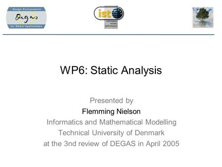 WP6: Static Analysis Presented by Flemming Nielson Informatics and Mathematical Modelling Technical University of Denmark at the 3nd review of DEGAS in.