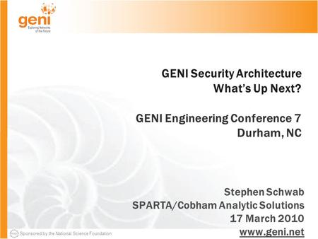 Sponsored by the National Science Foundation GENI Security Architecture What's Up Next? GENI Engineering Conference 7 Durham, NC Stephen Schwab SPARTA/Cobham.