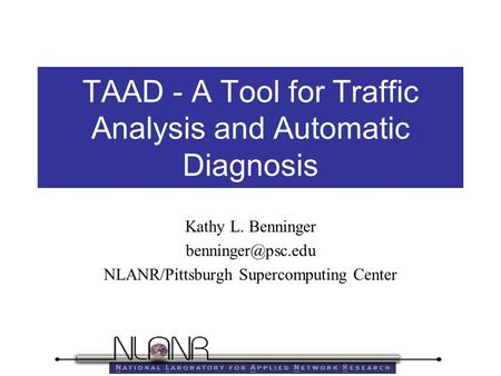 TAAD - A Tool for Traffic Analysis and Automatic Diagnosis Kathy L. Benninger NLANR/Pittsburgh Supercomputing Center.