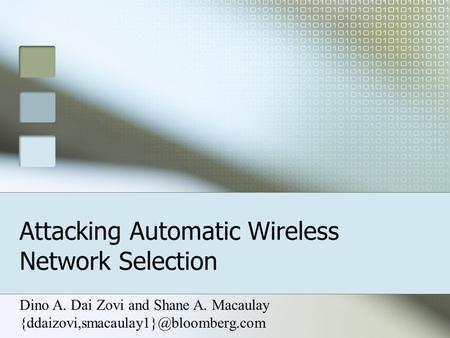 Attacking Automatic Wireless Network Selection Dino A. Dai Zovi and Shane A. Macaulay
