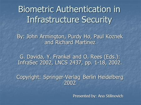 Biometric Authentication in Infrastructure Security By: John Armington, Purdy Ho, Paul Koznek and Richard Martinez G. Davida, Y. Frankel and O. Rees (Eds.):