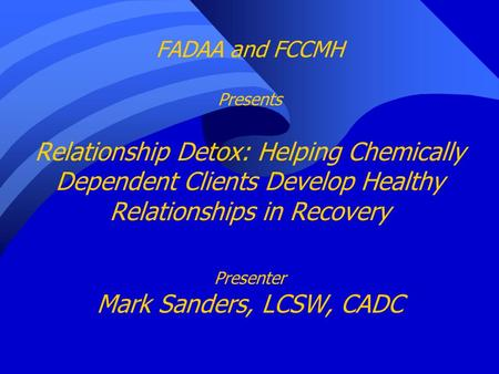 FADAA and FCCMH Presents Relationship Detox: Helping Chemically Dependent Clients Develop Healthy Relationships in Recovery Presenter Mark Sanders, LCSW,