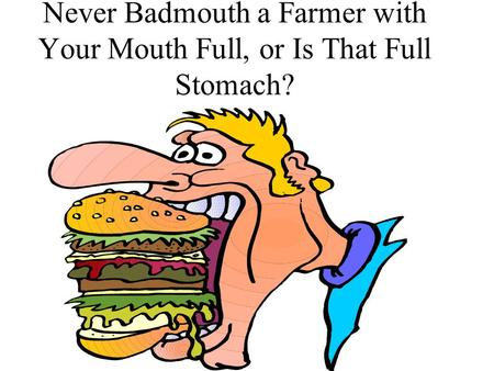 Never Badmouth a Farmer with Your Mouth Full, or Is That Full Stomach?
