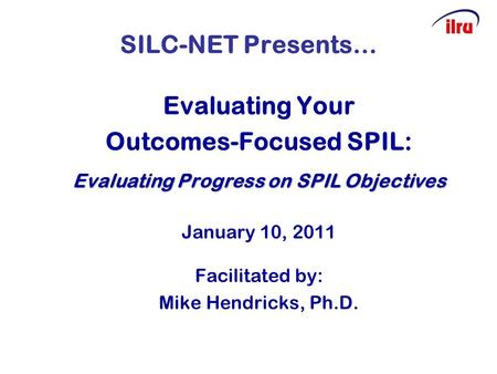 SILC-NET Presents… Evaluating Your Outcomes-Focused SPIL: Evaluating Progress on SPIL Objectives January 10, 2011 Facilitated by: Mike Hendricks, Ph.D.