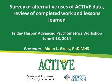Survey of alternative uses of ACTIVE data, review of completed work and lessons learned Friday Harbor Advanced Psychometrics Workshop June 9-13, 2014 Presenter: