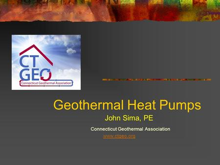 Geothermal Heat Pumps Connecticut Geothermal Association www.ctgeo.org John Sima, PE.