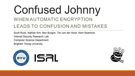 Confused Johnny WHEN AUTOMATIC ENCRYPTION LEADS TO CONFUSION AND MISTAKES Scott Ruoti, Nathan Kim, Ben Burgon, Tim van der Horst, Kent Seamons Internet.