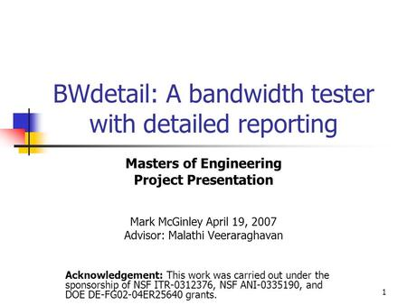 1 BWdetail: A bandwidth tester with detailed reporting Masters of Engineering Project Presentation Mark McGinley April 19, 2007 Advisor: Malathi Veeraraghavan.
