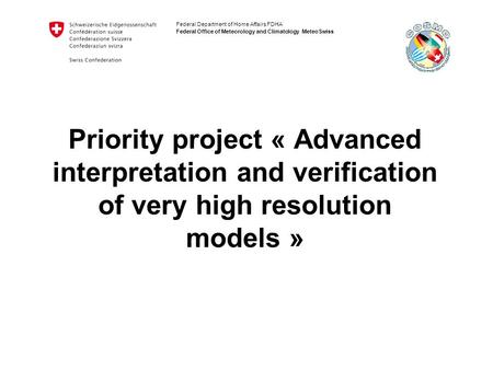 Federal Department of Home Affairs FDHA Federal Office of Meteorology and Climatology MeteoSwiss Priority project « Advanced interpretation and verification.