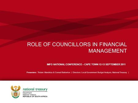 ROLE OF COUNCILLORS IN FINANCIAL MANAGEMENT IMFO NATIONAL CONFERENCE – CAPE TOWN 12-13 SEPTEMBER 2011 Presenters: Thulani Mandiriza & Conrad Barberton.