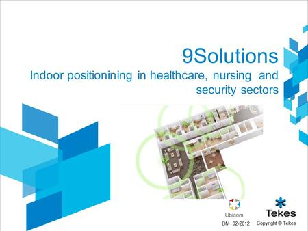 Copyright © Tekes 9Solutions Indoor positionining in healthcare, nursing and security sectors 02-2012DM.