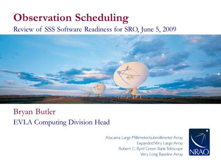 Observation Scheduling Review of SSS Software Readiness for SRO, June 5, 2009 Bryan Butler EVLA Computing Division Head.
